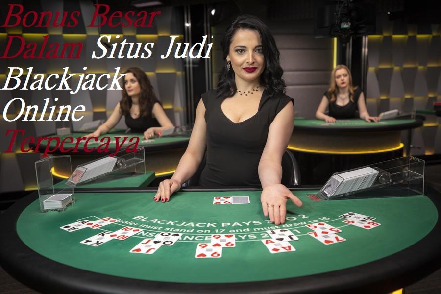 Bonus Besar Dalam Situs Judi Blackjack Online Terpercaya